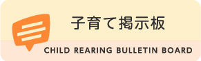 子育て掲示板 CHILD REARING BULLETIN BOARD